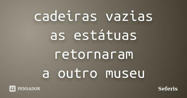 cadeiras vazias as estátuas retornaram a outro museu... Frase de Seferis.