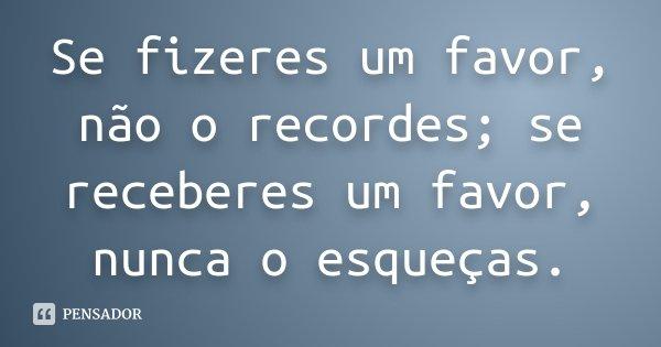 Se fizeres um favor, não o recordes; se receberes um favor, nunca o esqueças.... Frase de Desconhecido.