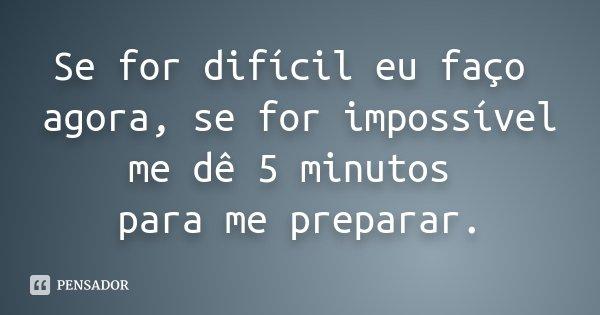 Se for difícil eu faço agora, se for impossível me dê 5 minutos para me preparar.... Frase de Anônimo.