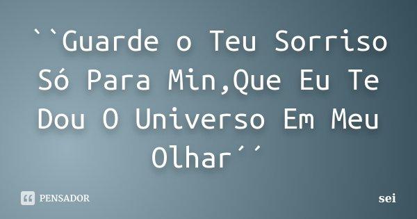 ``Guarde o Teu Sorriso Só Para Min,Que Eu Te Dou O Universo Em Meu Olhar´´... Frase de sei.