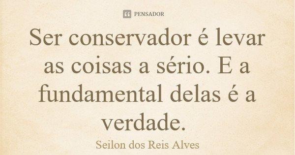 Ser conservador é levar as coisas a sério. E a fundamental delas é a verdade.... Frase de Seilon dos Reis Alves.