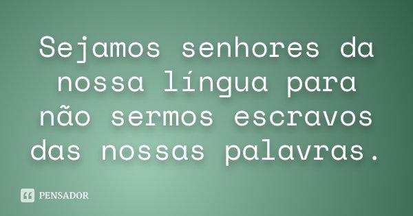 Sejamos senhores da nossa língua para não sermos escravos das nossas palavras.... Frase de desconhecido.