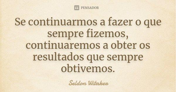 Se continuarmos a fazer o que sempre fizemos, continuaremos a obter os resultados que sempre obtivemos.... Frase de Seldon Witaker.
