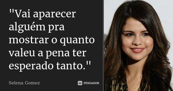 """""""Vai aparecer alguém pra mostrar o quanto valeu a pena ter esperado tanto.""""... Frase de Selena Gomez."""