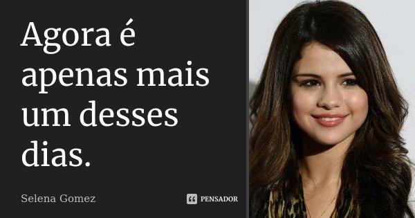 Agora é apenas mais um desses dias.... Frase de Selena Gomez.