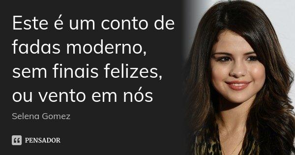 Este é um conto de fadas moderno, sem finais felizes, ou vento em nós... Frase de Selena Gomez.