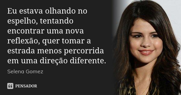 Eu estava olhando no espelho, tentando encontrar uma nova reflexão, quer tomar a estrada menos percorrida em uma direção diferente.... Frase de Selena Gomez.