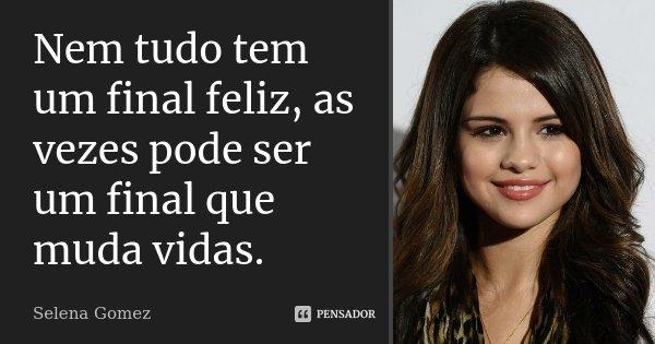 Nem tudo tem um final feliz, as vezes pode ser um final que muda vidas.... Frase de Selena Gomez.