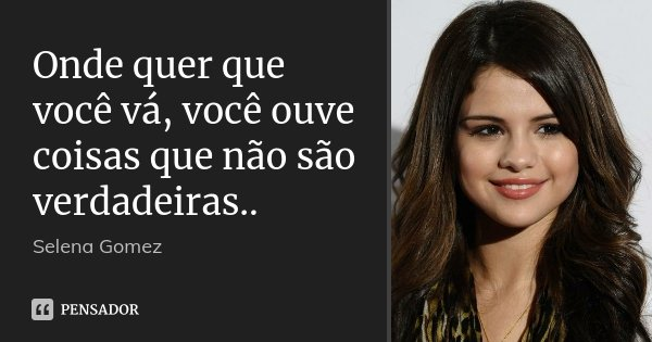 Onde quer que você vá, você ouve coisas que não são verdadeiras..... Frase de Selena Gomez.