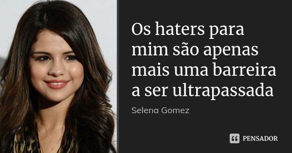 Os Haters Para Mim São Apenas Mais Uma Selena Gomez