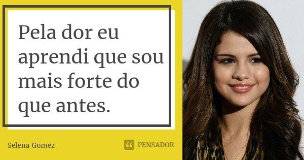 Pela dor eu aprendi que sou mais forte do que antes.... Frase de Selena Gomez.