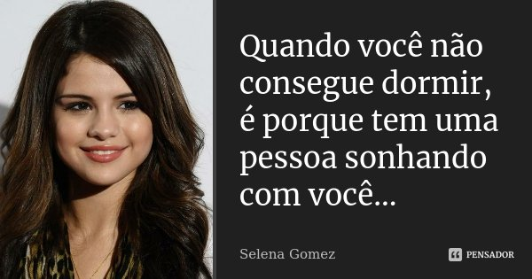 Quando você não consegue dormir, é porque tem uma pessoa sonhando com você...... Frase de Selena Gomez.