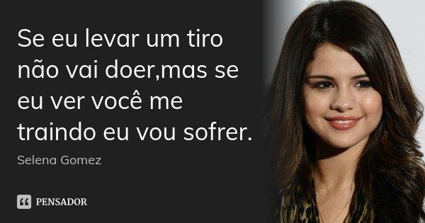Se eu levar um tiro não vai doer,mas se eu ver você me traindo eu vou sofrer.... Frase de Selena Gomez.