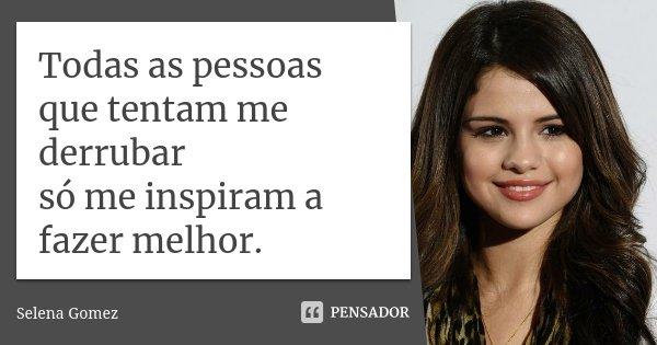Todas As Pessoas Que Tentam Me Derrubar... Selena Gomez