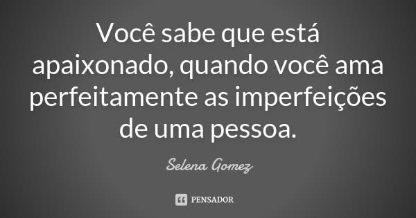 Você sabe que está apaixonado, quando você ama perfeitamente as imperfeições de uma pessoa.... Frase de Selena Gomez.