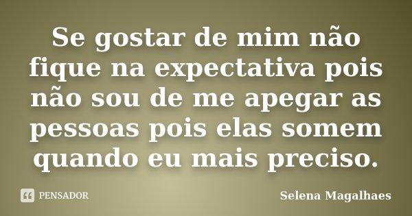 Se gostar de mim não fique na expectativa pois não sou de me apegar as pessoas pois elas somem quando eu mais preciso.... Frase de Selena Magalhaes.