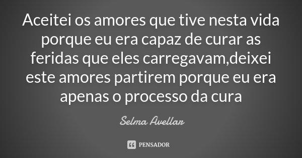 Aceitei os amores que tive nesta vida porque eu era capaz de curar as feridas que eles carregavam,deixei este amores partirem porque eu era apenas o processo da... Frase de Selma Avellar.