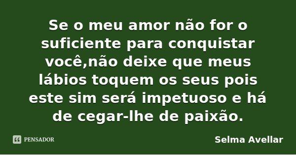 Se o meu amor não for o suficiente para conquistar você,não deixe que meus lábios toquem os seus pois este sim será impetuoso e há de cegar-lhe de paixão.... Frase de Selma Avellar.