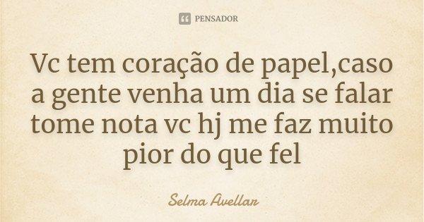 Vc tem coração de papel,caso a gente venha um dia se falar tome nota vc hj me faz muito pior do que fel... Frase de Selma Avellar.