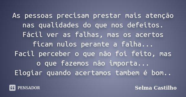 As pessoas precisam prestar mais atenção nas qualidades do que nos defeitos. Fácil ver as falhas, mas os acertos ficam nulos perante a falha... Facil perceber o... Frase de Selma Castilho.