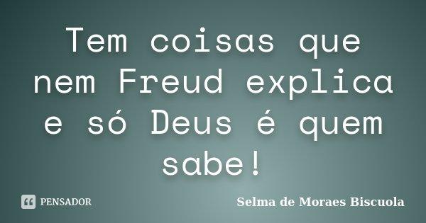 Tem coisas que nem Freud explica e só Deus é quem sabe!... Frase de Selma de Moraes Biscuola.