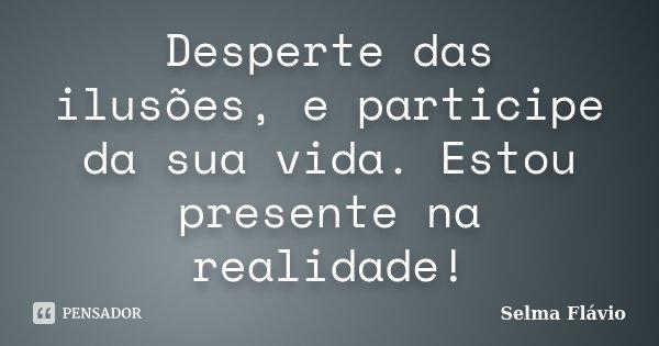 Desperte das ilusões, e participe da sua vida. Estou presente na realidade!... Frase de Selma Flávio.