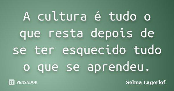 A cultura é tudo o que resta depois de se ter esquecido tudo o que se aprendeu.... Frase de Selma Lagerlof.