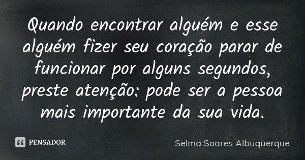 Quando encontrar alguém e esse alguém fizer seu coração parar de funcionar por alguns segundos, preste atenção: pode ser a pessoa mais importante da sua vida.... Frase de Selma Soares Albuquerque.
