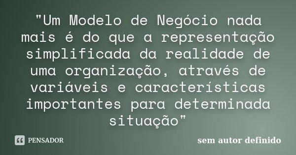 """""""Um Modelo de Negócio nada mais é do que a representação simplificada da realidade de uma organização, através de variáveis e características importantes p... Frase de Sem autor definido."""