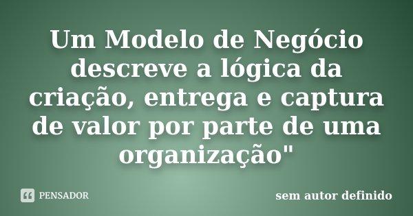 """Um Modelo de Negócio descreve a lógica da criação, entrega e captura de valor por parte de uma organização""""... Frase de Sem autor definido."""