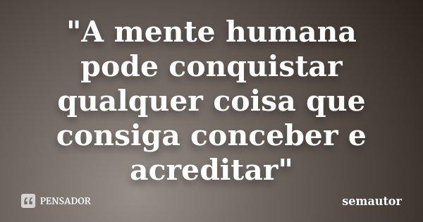 """""""A mente humana pode conquistar qualquer coisa que consiga conceber e acreditar""""... Frase de semautor."""