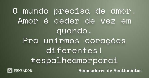 O mundo precisa de amor. Amor é ceder de vez em quando. Pra unirmos corações diferentes! #espalheamorporai... Frase de Semeadores de Sentimentos.