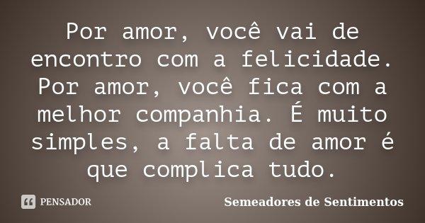 Por amor, você vai de encontro com a felicidade. Por amor, você fica com a melhor companhia. É muito simples, a falta de amor é que complica tudo.... Frase de Semeadores de Sentimentos.