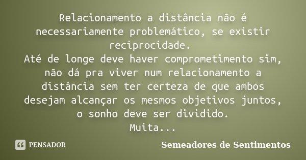 Relacionamento a distância não é necessariamente problemático, se existir reciprocidade. Até de longe deve haver comprometimento sim, não dá pra viver num relac... Frase de Semeadores de Sentimentos.