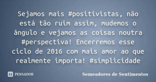 Sejamos mais #positivistas, não está tão ruim assim, mudemos o ângulo e vejamos as coisas noutra #perspectiva! Encerremos esse ciclo de 2016 com mais amor ao qu... Frase de Semeadores de Sentimentos.