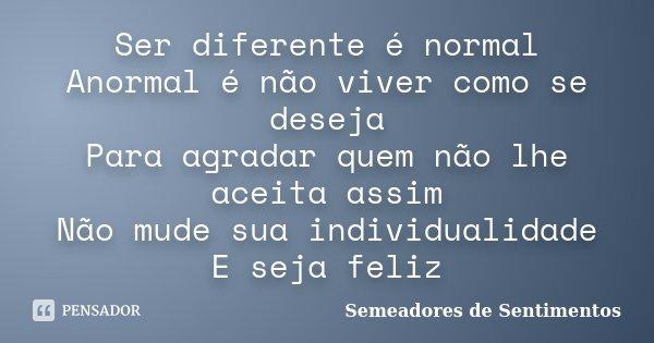 Ser diferente é normal Anormal é não viver como se deseja Para agradar quem não lhe aceita assim Não mude sua individualidade E seja feliz... Frase de Semeadores de Sentimentos.