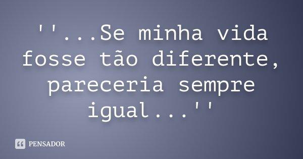 ''...Se minha vida fosse tão diferente, pareceria sempre igual...''... Frase de Desconhecido.