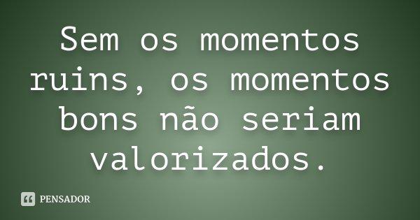 Sem os momentos ruins, os momentos bons não seriam valorizados.... Frase de desconhecido.