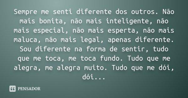 Sempre me senti diferente dos outros. Não mais bonita, não mais inteligente, não mais especial, não mais esperta, não mais maluca, não mais legal, apenas difere... Frase de Desconhecido.