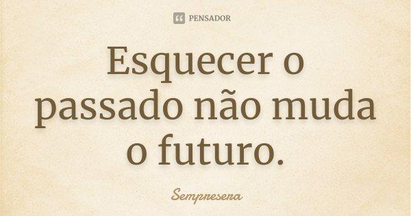 Esquecer o passado não muda o futuro.... Frase de Sempresera.