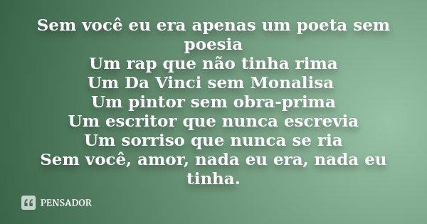 Sem você eu era apenas um poeta sem poesia Um rap que não tinha rima Um Da Vinci sem Monalisa Um pintor sem obra-prima Um escritor que nunca escrevia Um sorriso... Frase de Anônimo.