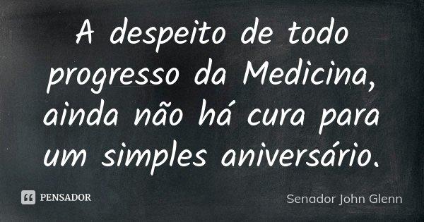 A despeito de todo progresso da Medicina, ainda não há cura para um simples aniversário.... Frase de Senador John Glenn.
