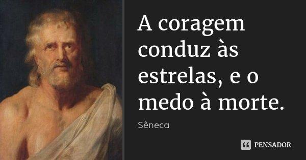 A coragem conduz às estrelas, e o medo à morte.... Frase de Sêneca.