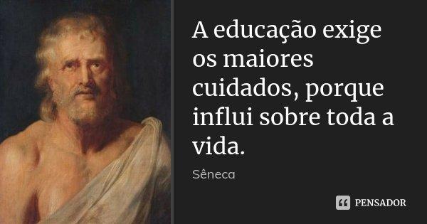 A educação exige os maiores cuidados, porque influi sobre toda a vida.... Frase de Sêneca.