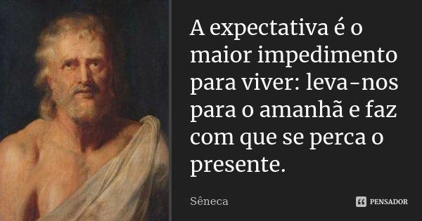A expectativa é o maior impedimento para viver: leva-nos para o amanhã e faz com que se perca o presente.... Frase de Sêneca.