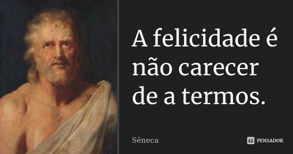 A felicidade é não carecer de a termos.... Frase de Sêneca.