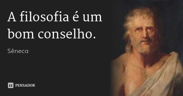 A filosofia é um bom conselho.... Frase de Sêneca.