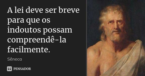 A lei deve ser breve para que os indoutos possam compreendê-la facilmente.... Frase de Sêneca.