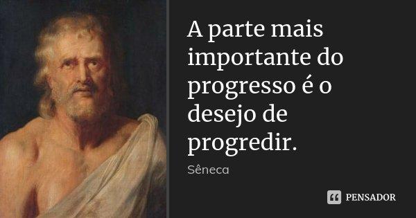 A parte mais importante do progresso é o desejo de progredir.... Frase de Sêneca.