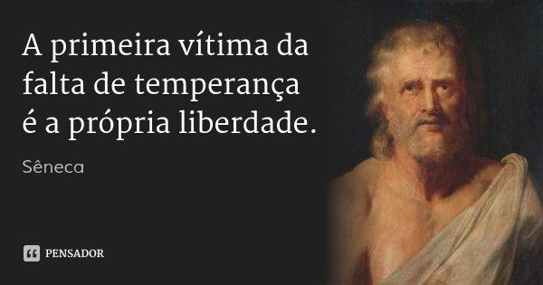 A primeira vítima da falta de temperança é a própria liberdade.... Frase de Sêneca.